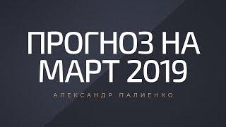 Прогноз на Март 2019 Александр Палиенко