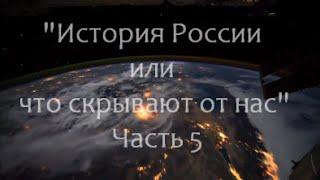 История России или что скрывают от нас часть 5