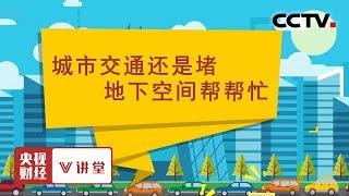 《央视财经V讲堂》 20191130 城市交通还是堵 地下空间帮帮忙| CCTV财经