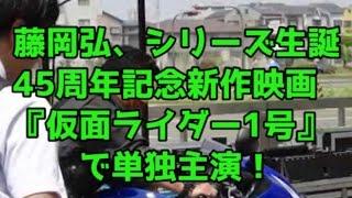 藤岡弘、映画『仮面ライダー1号』で単独主演、45年経たオファーに血が騒...