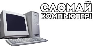 СЛОМАЙ КОМПЬЮТЕР!