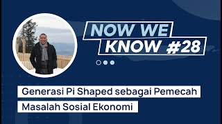 Now We Know #28 | Generasi Pi Shaped sebagai Pemecah Masalah Sosial Ekonomi