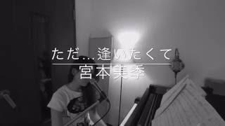 【宮本美季】 ただ…逢いたくて (EXILE cover)