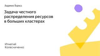 020. Малый ШАД - Задача честного распределения ресурсов в больших кластерах - Игнатий Колесниченко