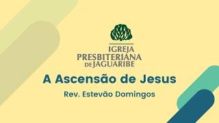 A Ascensão de Jesus - Rev. Estevão Domingos (IPJaguaribe)