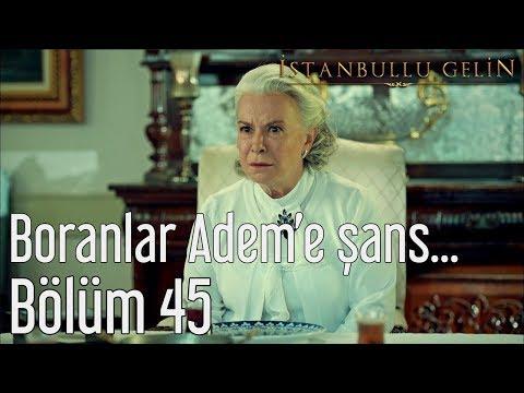 İstanbullu Gelin 45. Bölüm - Boranlar Adem'e Şans Verecek mi?