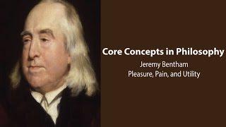 Philosophy Core Concepts: Jeremy Bentham, Pleasure, Pain, and Utility