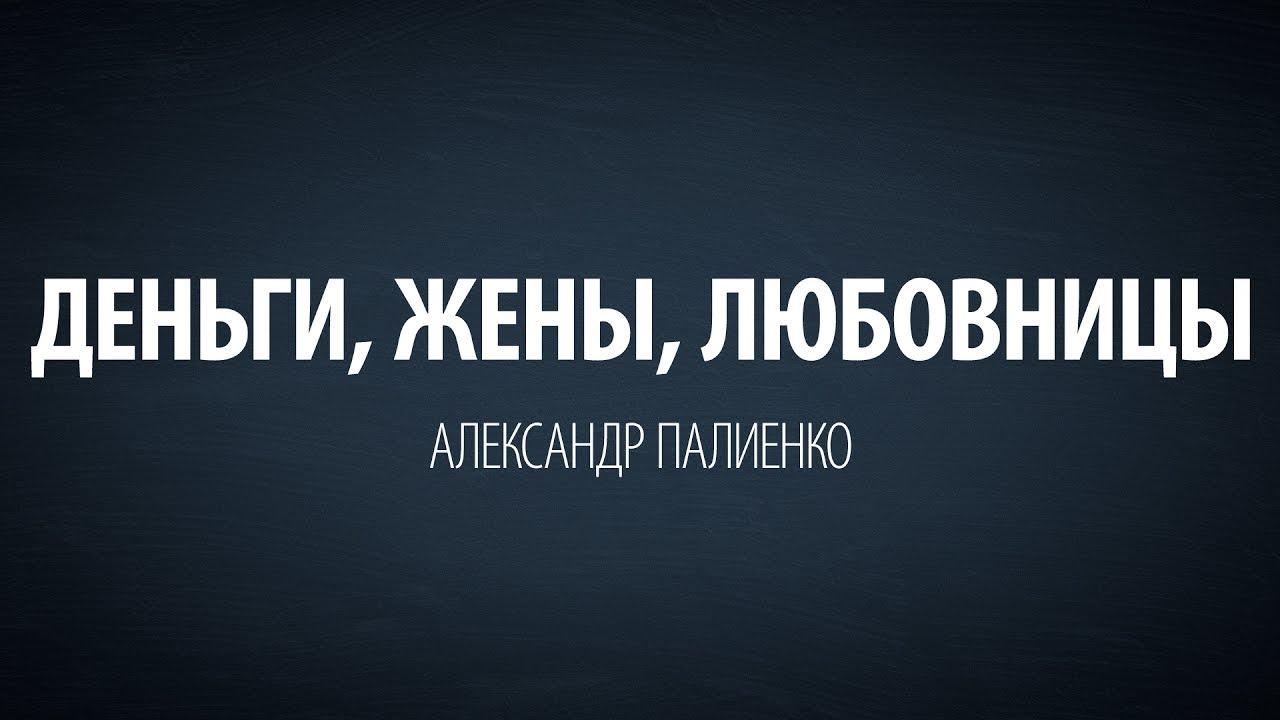 Александр Палиенко - Деньги, Жены, Любовницы.