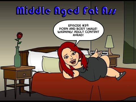 Diary of a Middle Aged Fat Ass Episode #39: Porn and Body Image