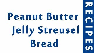 Peanut Butter n Jelly Streusel Bread  MOST POPULAR BREAD RECIPES  RECIPES LIBRARY