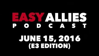 The Easy Allies Podcast #13 (E3 Edition) - June 13th 2016