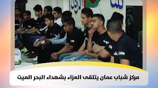 مركز شباب عمان يتلقى العزاء بشهداء البحر الميت