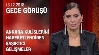 Ankara kulislerini hareketlendiren şaşırtıcı gelişmeler - Gece Görüşü 13.12.2018 Perşembe