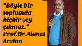 """""""Böyle bir toplumdan hiçbir şey çıkmaz."""" Prof.Dr.Ahmet Arslan"""