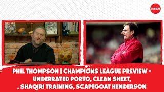 Phil Thompson | Champions League Preview - Underrated Porto, Shaqiri training, Scapegoat Henderson