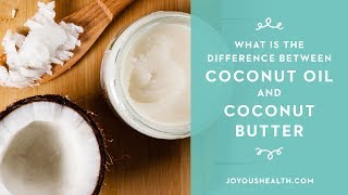 What is the difference between coconut oil and coconut butter?
