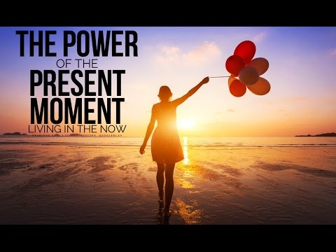 The Power Of The Present Moment  Living In The Now