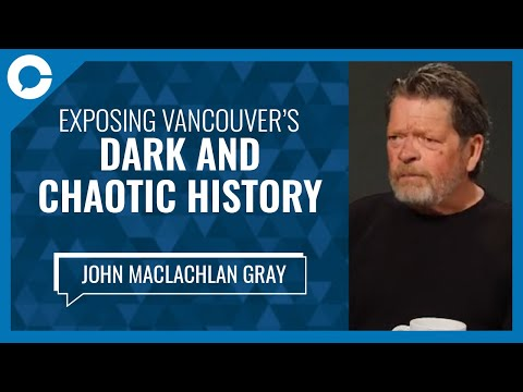 """Exposing Vancouver's Dark And Chaotic History (w/ John MacLachlan Gray, Author Of """"White Angel"""")"""
