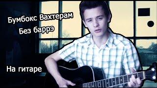 Песня для новичков: Бумбокс - Вахтерам (без баррэ)