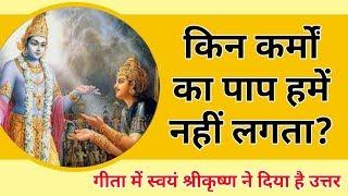 किन कर्मों का पाप  हमें नहीं लगता? गीता में श्रीकृष्ण ने दिया है उत्तर। bhagwat geeta।krishna updesh