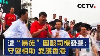 """香港遭""""暴徒""""围殴司机发声:守望相助 爱护香港   CCTV"""