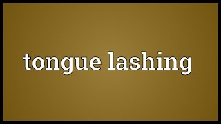 Tongue lashing Meaning
