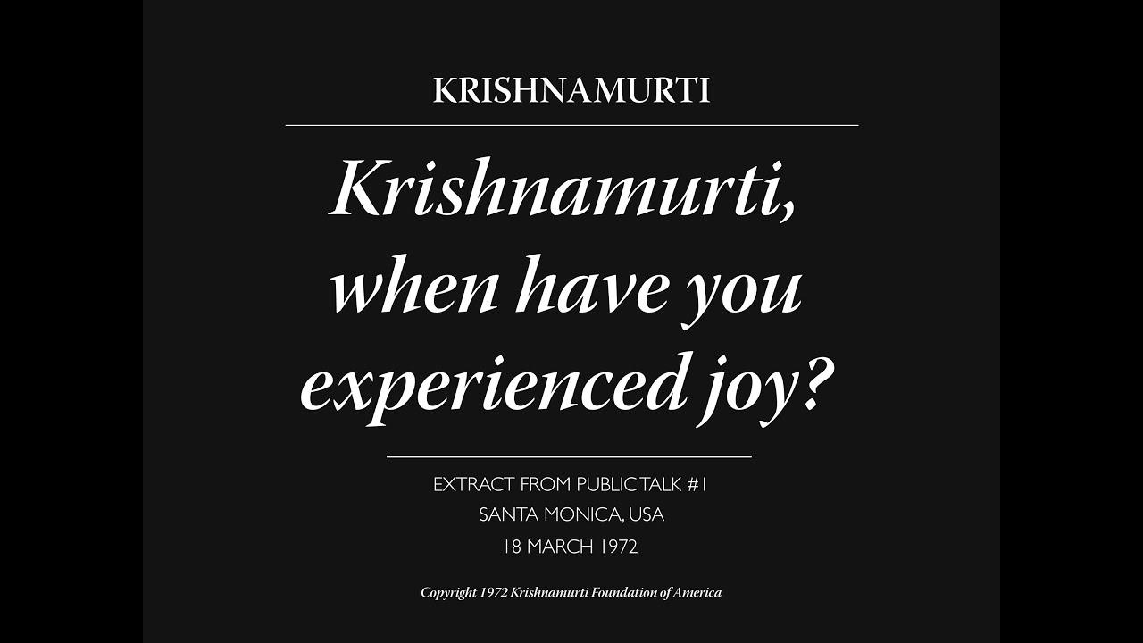Krishnamurti, when have you experienced joy?   J. Krishnamurti