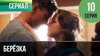 Берёзка 10 серия - Мелодрама | Фильмы и сериалы - Русские мелодрамы