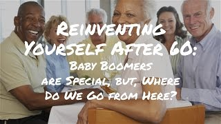 Reinventing Yourself After 60: Baby Boomers are Special, but, Where Do We Go from Here?