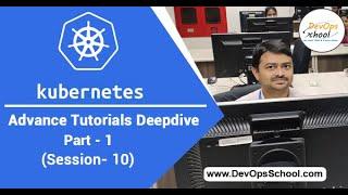 Kubernetes Advance Tutorials Deepdive Part-1 Session -10 — By DevOpsSchool