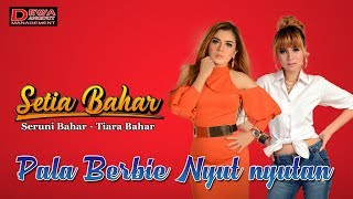 Download Mp3 Setia Bahar - Pala Berbie Nyut Nyutan   Lirik Video