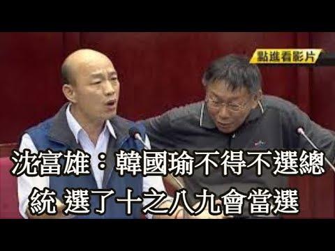 沈富雄:韓國瑜不得不選總統 選了十之八九會當選