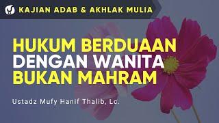 Hukum Berduaan dengan Wanita Bukan Mahram - Ustadz Mufy Hanif Thalib, Lc. - Kajian Akhlak Mulia