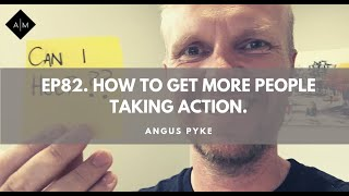Ep82. How To Get More People Taking Action.