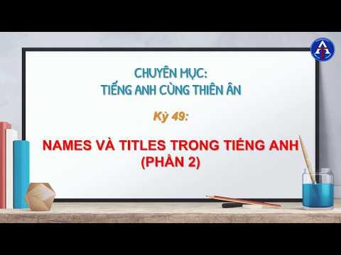 [TIẾNG ANH CÙNG THIÊN ÂN] - Kỳ 49: Names & Titles Sử Dụng Trong Tiếng Anh (P2)