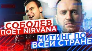 МИТИНГ НАВАЛЬНОГО ПО ВСЕЙ СТРАНЕ / Соболев поёт NIRVANA
