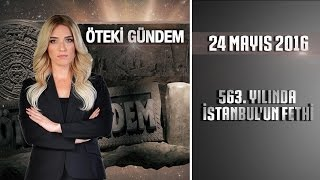 Öteki Gündem - 24 Mayıs 2016 (563. Yılında İstanbul'un Fethi) ᴴᴰ