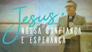 Jesus: Nossa Confiança e Esperança -  Pr. Francisco Chaves