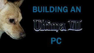 Building an Ultima VII PC