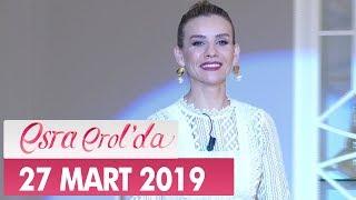 Esra Erol'da 27 Mart 2019 - Tek Parça