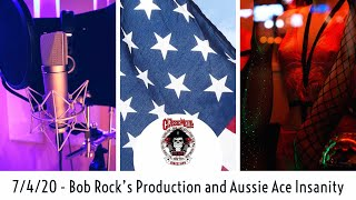 7-4-20 – Bob Rock's Production and Aussie Ace's Insanity