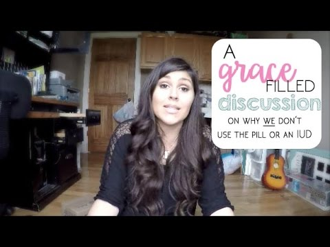 Grace Filled Discussion on Why I Will Not Use the Pill or an IUD