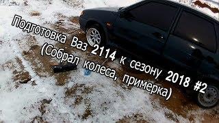 Подготовка Ваз 2114 к сезону 2018 #2 (Собрал колеса, примерка)