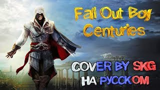 Fall Out Boy - CENTURIES (COVER BY SKG НА РУССКОМ) | Assassin's Creed Unity