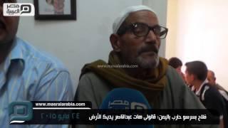 مصر العربية | فلاح بسرسو حارب باليمن: قالولى هات عبدالناصر يديك الأرض