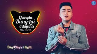 Chúng Ta Dừng Lại Ở Đây Thôi Remix - Nguyễn Đình Vũ | Bài Hot Tiktok 2019