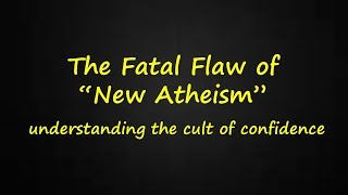 The Fatal Flaw of New Atheism (understanding the cult of confidence)