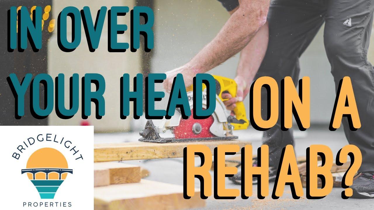 In Over Your Head on a Rehab? - Bridgelight Properties