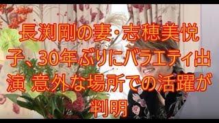 長渕剛の妻・志穂美悦子、30年ぶりにバラエティ出演 意外な場所での活躍が判明 2chまとめ