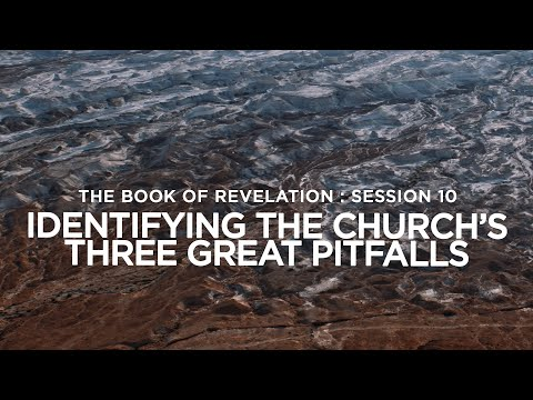 THE BOOK OF REVELATION // Session 10: Identifying The Church's Three Great Pitfalls